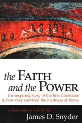 The Faith and the Power: The Inspiring Story of the First  Christians and How They Survived the Madness of Rome