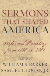 Sermons That Shaped America: Reformed Preaching from 1630 to 2001