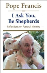 I Ask You, Be Shepherds: Reflections on Pastoral Ministry (The Pope Francis Resource Library)