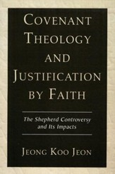Covenant Theology and Justification by Faith: The Shepherd Controversy and Its Impacts