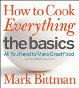 How to Cook Everything: The Basics: All You Need to Make Great Food-With 1,000 Photos