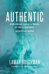 Authentic: Exploring the Mysteries of Real Worship, with Study Guide