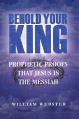 Behold Your King: Prophetic Proofs That Jesus Is The Messiah