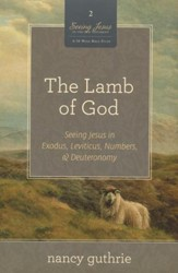 The Lamb of God: Seeing Jesus in Exodus, Leviticus, Numbers, and Deuteronomy