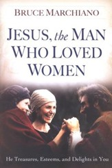 Jesus, the Man Who Loved Women: He Treasures, Esteems, and Delights in You