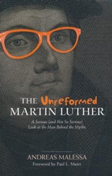 The Unreformed Martin Luther: A Serious (and Not So Serious) Look at the Man Behind the Myths