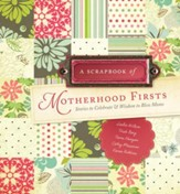 A Scrapbook of Motherhood Firsts: Stories to Celebrate and Wisdom to Bless Moms