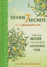 Seven Secrets of a Meaningful Life: Find The More You've Been Looking For