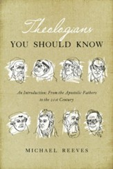 Theologians You Should Know: An Introduction--From the Apostolic Fathers to the 21st Century