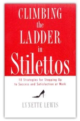Climbing the Ladder in Stilettos: 10 Strategies for Stepping Up to Success and Satisfaction at Work