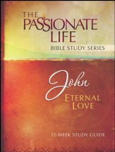 John: Eternal Love, The Passionate Life Bible Study Series