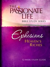 Ephesians: Heaven's Riches, The Passionate Life Bible Study Series