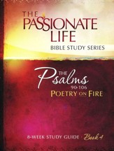 Psalms: Poetry on Fire - Book Four, The Passionate Life Bible Study Series