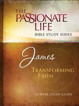 James: Transforming Faith, The Passionate Life Bible Study Series Series