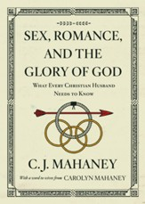 Sex, Romance, and the Glory of God: What Every Christian Husband Needs to Know 2018 Edition