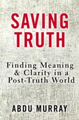 Saving Truth: Finding Meaning & Clarity in a  Post-Truth World