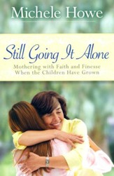 Still Going It Alone: Mothering with Faith and Finesse When the Children Have Grown