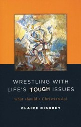 Wrestling with Life's Tough Issues: What Should a Christian Do?