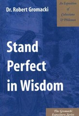 Stand Perfect in Wisdom: An Exposition of Colossians & Philemon