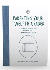Parenting Your Twelfth Grader: A Guide to Making the Most of the 'What's Next?' Phase