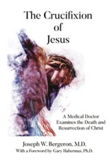 The Crucifixion of Jesus: A Medical Doctor Examines the Death and Resurrection of Christ