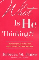 What is He Thinking? What Guys Want Us To Know About Dating, Love, and Marriage