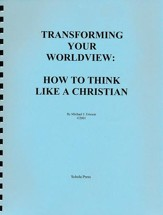 Transforming Your Worldview: How to Think like a  Christian