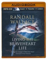 Living the Braveheart Life: Finding the Courage to Follow Your Heart - unabridged audio book on MP3-CD