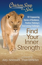 Chicken Soup for the Soul: Find Your Inner Strength-- 101 Empowering Stories Of Resilience