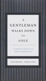 A Gentleman Walks Down the Aisle: What to Do, How to Do It, When to Stay Out of the Way