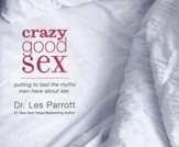 Crazy Good Sex: Putting to Bed the Myths Men Have about Sex - unabridged audio book on CD
