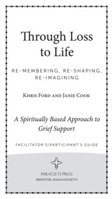 Through Loss to Life: Re-membering, Re-shaping, Re-imagining a Spiritually Based Approach to Grief Support Facilitator and Participant's Guide