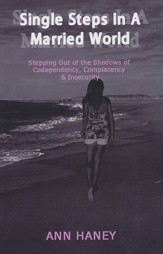 Single Steps In A Married World: Stepping Out of the Shadows of Codependency, Complacency & Insecurity