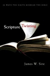 Scripture Twisting: 20 Ways the Cults Misread the Bible