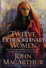 Twelve Extraordinary Women: How God Shaped Women of the Bible, and What He Wants to Do with You - eBook