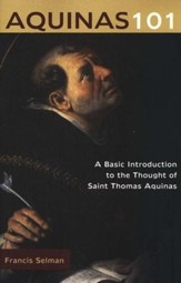 Aquinas 101: A Basic Introduction to the Thought of Saint Thomas Aquinas