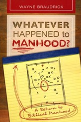 Whatever Happened to Manhood; A Return to Biblical Manhood
