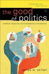 Good of Politics, The (Engaging Culture): A Biblical, Historical, and Contemporary Introduction - eBook