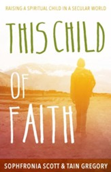 This Child of Faith: Raising a Spiritual Child in a Secular World