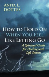 How to Hold On When You Feel Like Letting Go: A Spiritual Guide for Dealing with Life Storms - eBook