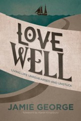 Love Well: Living Life Unrehearsed and Unstuck - eBook