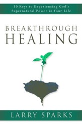 Breakthrough Healing: 50 Keys to Experiencing God's Supernatural Power in Your Life - eBook