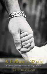 A Father's Walk: A Christian-Based Resource for Single Fathers - eBook