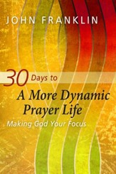 30 Days to a More Dynamic Prayer Life: Making God Your Focus - eBook