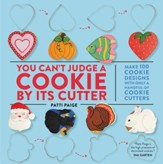 You Can't Judge a Cookie by Its Cutter: Make More Than 100 Cookie Designs with Only a Handful of Cookie Cutters - eBook