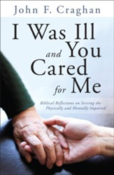 I Was Ill and You Cared for Me: Biblical Reflections on Serving the Physically and Mentally Impaired