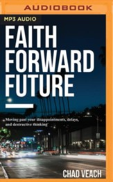 Faith Forward Future: Moving Past Your Disappointments, Delays, and Destructive Thinking - unabridged edition on MP3-CD