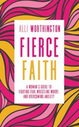 Fierce Faith: A Woman's Guide to Fighting Fear, Wrestling Worry, and Overcoming Anxiety - unabridged edition on CD