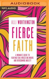 Fierce Faith: A Woman's Guide to Fighting Fear, Wrestling Worry, and Overcoming Anxiety - unabridged edition on MP3-CD