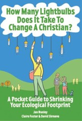 How Many Lightbulbs Does It Take To Change a Christian?: A Pocket Guide to Shrinking Your Ecological Footprint - eBook